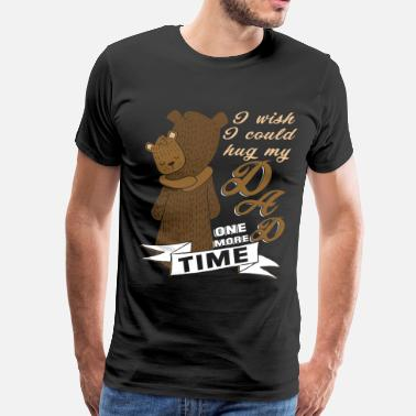 I Wish I Could Hug My Dad One More Time I Wish I Could Hug My Dad One More Time T Shirt - Men's Premium T-Shirt