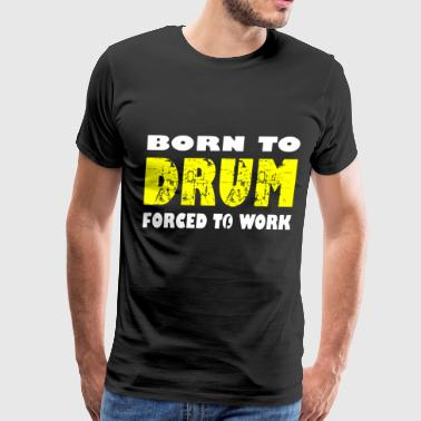 Born To Drum Forced To Work Drummer Percussion Roc - Men's Premium T-Shirt