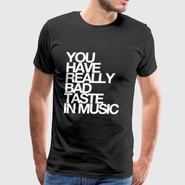 You Have Bad Taste In Music - Men's Premium T-Shirt