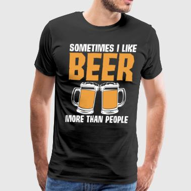 Sometimes I Like Beer More Than People Hilarious T Shirt - Men's Premium T-Shirt