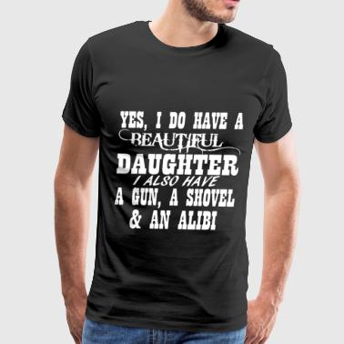 I Have A Beautiful Daughter I Also Have A Gun A Shovel And An Alibi Yes I Do Have A Beautiful Daughter A Gun Shovel Fu - Men's Premium T-Shirt
