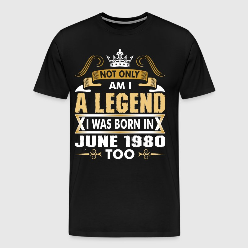 Not Only Am I A Legend I Was Born In June 1980 - Men's Premium T-Shirt