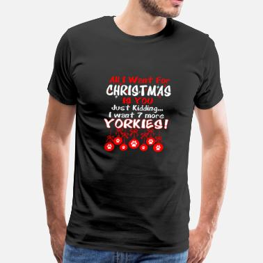 All I Want Christmas Just Kidding I Want 7 Yorkies - Men's Premium T-Shirt