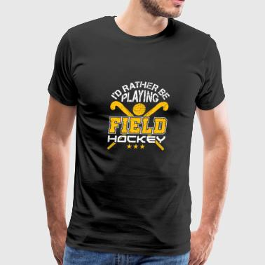 I'd Rather Be Playing Field Hockey - Men's Premium T-Shirt