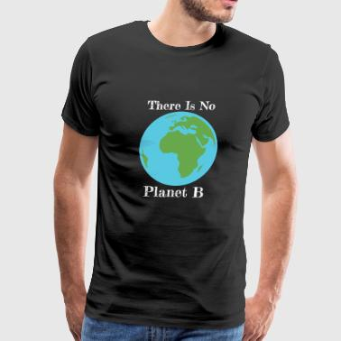 There is no Planet B, Global Warming, Planet Earth, Climate Change Shirt - Men's Premium T-Shirt
