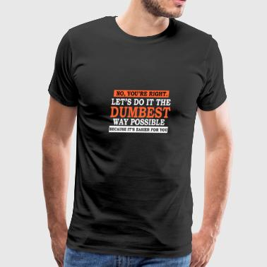 No, You're Right. Let's Do it The Dumbest Way Poss - Men's Premium T-Shirt