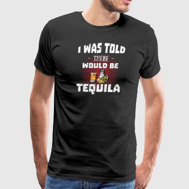 Tequila Lover > Was Told There'd Be Tequila > - Men's Premium T-Shirt