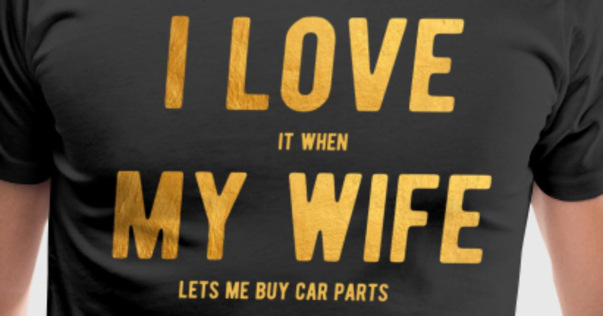 I Love It When My Wife Lets Me Buy Car Parts Shirt by ZaloTees ...