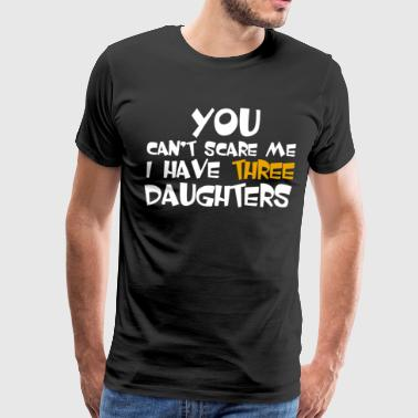 You Can't Scare Me I Have Three Daughters - Men's Premium T-Shirt