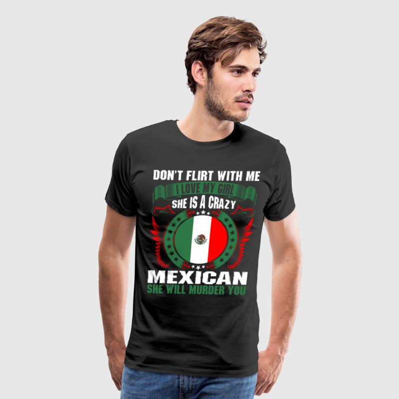 Dont Flirt With Me I Love My Girl Mexican - Men's Premium T-Shirt