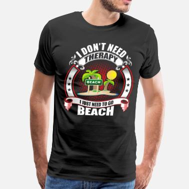 Need I don't Need Therapy need to go Beach - Men's Premium T-Shirt