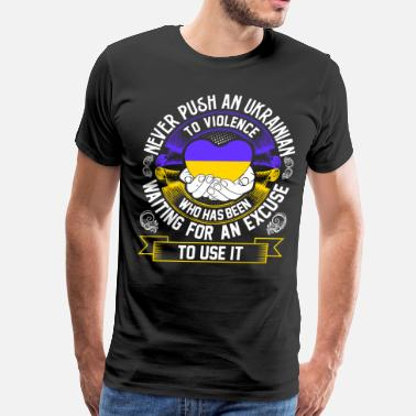 Ukrainian Girlfriend Never Push An Ukrainian to Violence - Men's Premium T-Shirt
