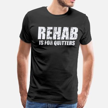 Rehab Funny Quotes Rehab is for Quitters - Men's Premium T-Shirt