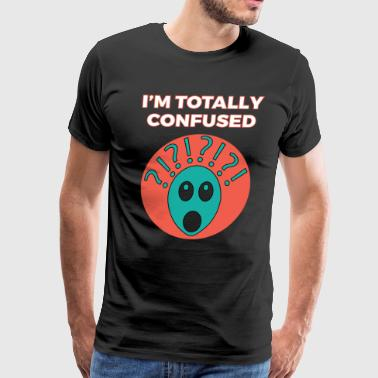 Dazed Cool & Confusing Tshirt Design Im totally confused - Men's Premium T-Shirt