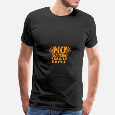 Frack You No Fracking Way - Men's Premium T-Shirt