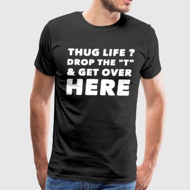 thug life drop the t and get over here - Men's Premium T-Shirt