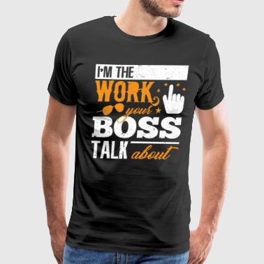 Work Hard Play Hard IM THE WORK YOUR BOSS TALK ABOUT - Men's Premium T-Shirt