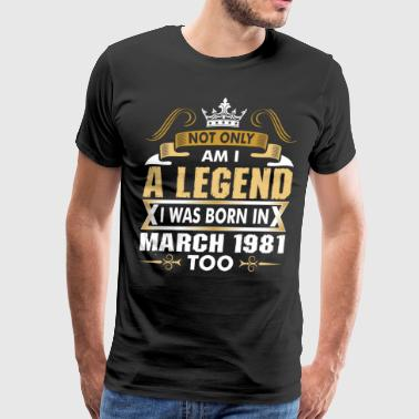 Not Only Am I A Legend I Was Born In March 1981 - Men's Premium T-Shirt