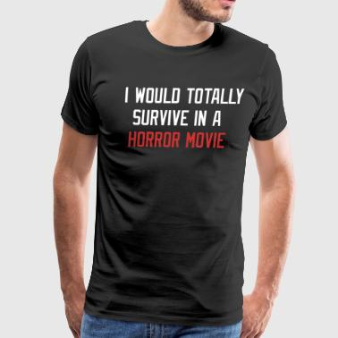 I WOULD TOTALLY SURVIVE IN A HORROR MOVIE - Men's Premium T-Shirt