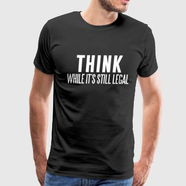 THINK WHILE IT'S STILL LEGAL - Men's Premium T-Shirt