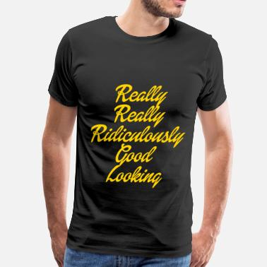 Really Really Ridiculously Good Looking Really Really Ridiculously Good Looking - Men's Premium T-Shirt