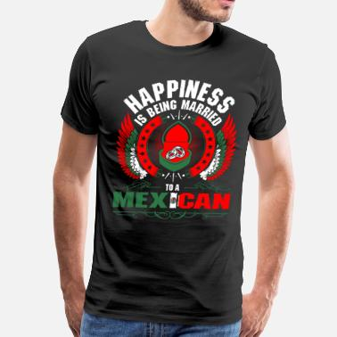 Married To Mexican Happiness Is Being Married To A Mexican - Men's Premium T-Shirt