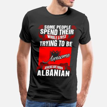 People Spend Whole Lives Awesome Albanian - Men's Premium T-Shirt