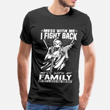 Mess With Me I Fight Back Mess With My Family And Mess With Me I Fight Back - Men's Premium T-Shirt