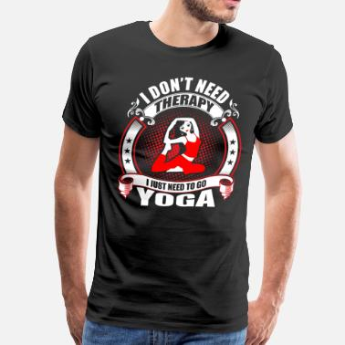 I Need Yoga I don't Need Therapy need to go Yoga - Men's Premium T-Shirt