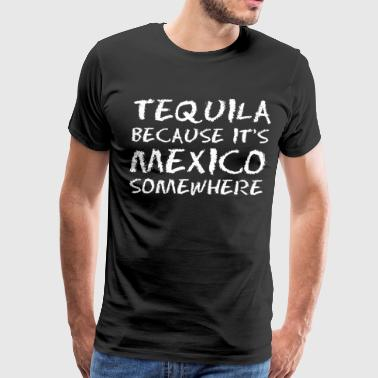 Tequila Cause Its Mexico Somewhere - Men's Premium T-Shirt