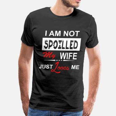 Spoiled My Wife Just Loves Me I Am Not Spoiled My Wife Just Loves Me - Men's Premium T-Shirt
