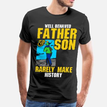 Well Behaved Rarely Make History Well Behaved Father & Son Rarely Make History - Men's Premium T-Shirt
