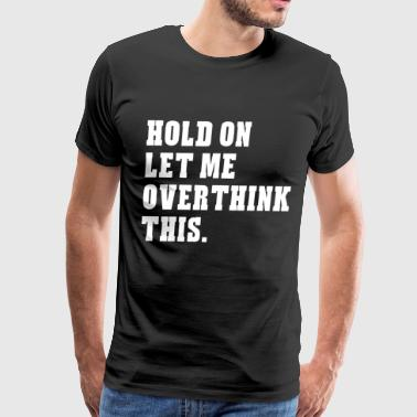 hold on let me ober think this autism - Men's Premium T-Shirt