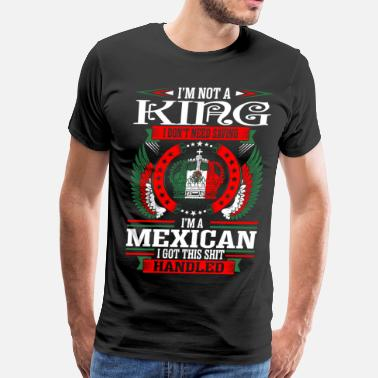 Mexican Wife Im Not King Mexican - Men's Premium T-Shirt