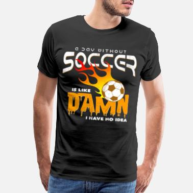 Association A Day Without Soccer Is Like Damn I Habe No Idea - Men's Premium T-Shirt