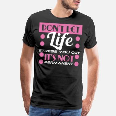 Lets Make Out Don't Let Life Stress You Out! It's Not Permanent - Men's Premium T-Shirt