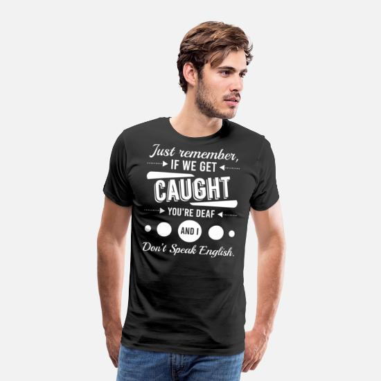 We T-Shirts - Just Remember If We Get Caught You're Deaf And I - Men's Premium T-Shirt black