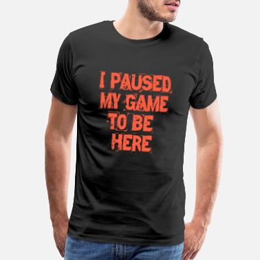 Here i paused my game to be here - Men's Premium T-Shirt