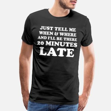 Illest JUST TELL ME WHEN WHERE ILL BE THERE 20 MINUTES - Men's Premium T-Shirt