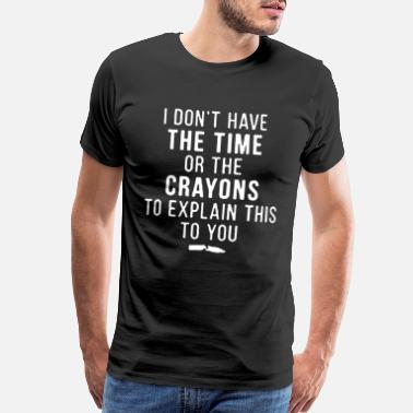 Nobel I Don t Have The Time Or The Crayons to Explain - Men's Premium T-Shirt