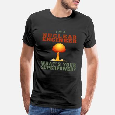Nuclear Energy Best Nuclear Engineer shirt Funny Quote Superpower - Men's Premium T-Shirt