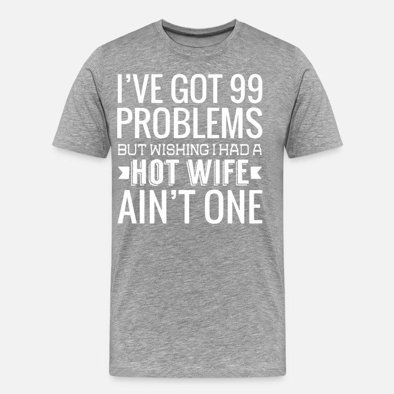 I Ve Got 99 Problems But Wishing Had A Hot Wife Mens Premium T Shirt