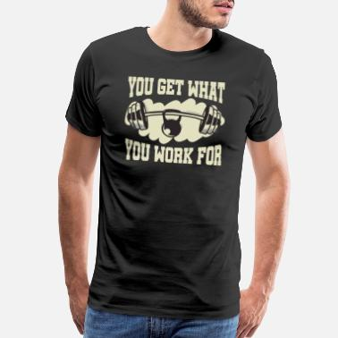 Dumbbell You Get What You Work For - Men's Premium T-Shirt