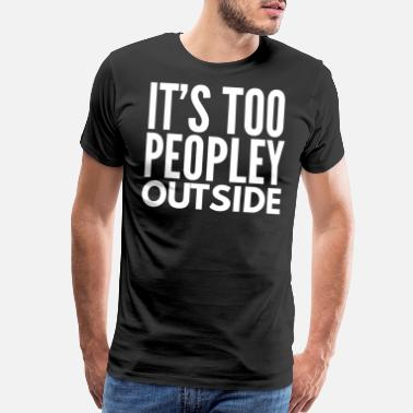 Sarcasm It's Too Peopley Outside - Men's Premium T-Shirt