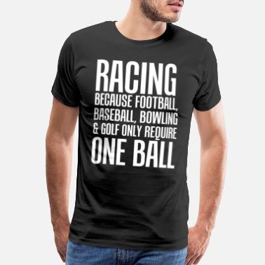 Racing Racing Because Other Sports Only Require One Ball - Men's Premium T-Shirt