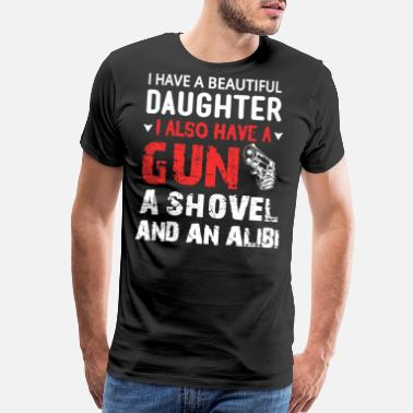 I Have A Beautiful Daughter I Also Have A Gun A Shovel And An Alibi i have a beautiful daughter i also have a gun - Men's Premium T-Shirt