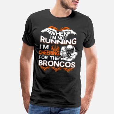Broncos When I m Not Running I M Cheering For the Broncos - Men's Premium T-Shirt