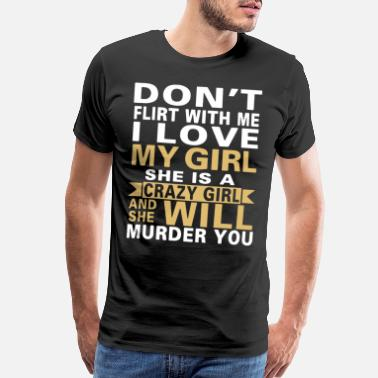 Boyfriend Funny Don t flirt with me i love my girl she is a crazy - Men's Premium T-Shirt