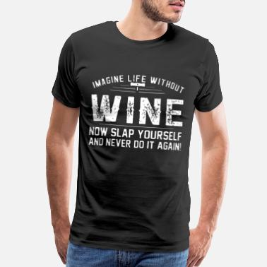 imagine life without wine now slap yourself and ne - Men's Premium T-Shirt