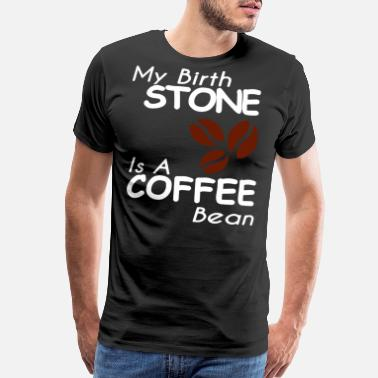 """birth Stone"" MY BIRTH STONE IS A COFFEE BEAN - Men's Premium T-Shirt"